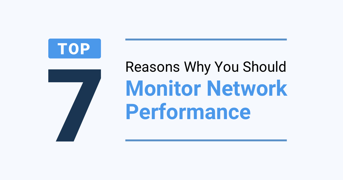 Top 7 Reasons Why You Should Monitor Network Performance.