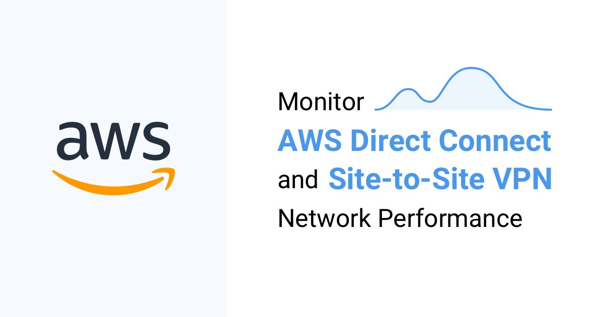 Monitor AWS Direct Connect and Site-to-Site VPN Network Performance