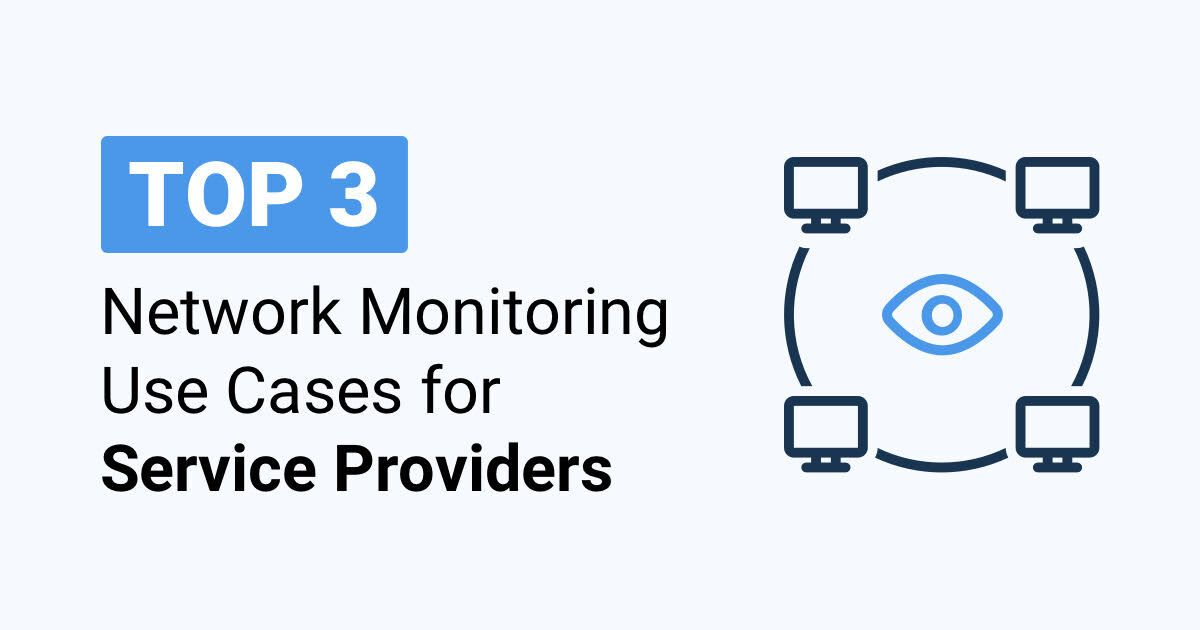 Top 3 Network Monitoring Use Cases for Service Providers (MSPs)