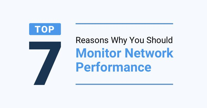 Top 7 Reasons Why You Should Monitor Network Performance